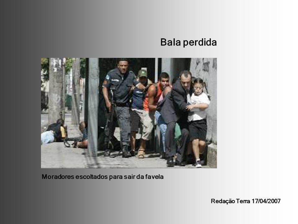 Bala perdida Moradores escoltados para sair da favela Redação Terra 17/04/2007