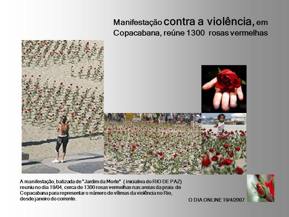 Manifestação contra a violência, em Copacabana, reúne 1300 rosas vermelhas O DIA ONLINE 19/4/2007 A manifestação, batizada de