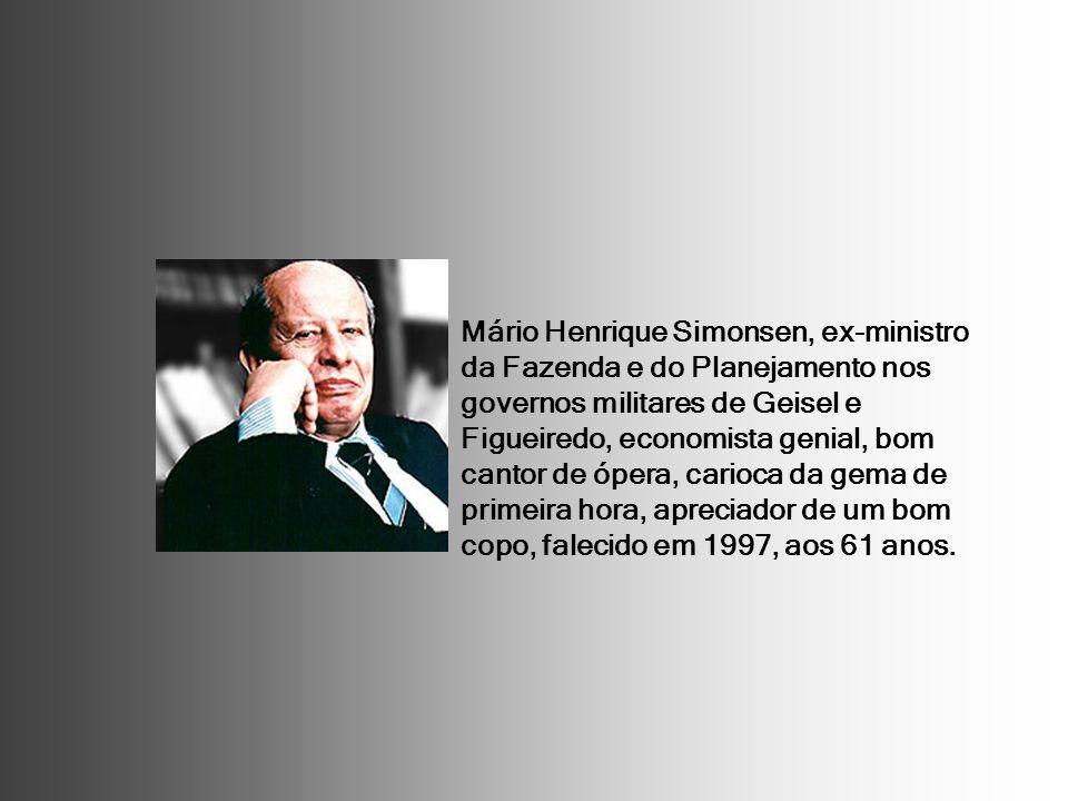 Mário Henrique Simonsen, ex-ministro da Fazenda e do Planejamento nos governos militares de Geisel e Figueiredo, economista genial, bom cantor de ópera, carioca da gema de primeira hora, apreciador de um bom copo, falecido em 1997, aos 61 anos.