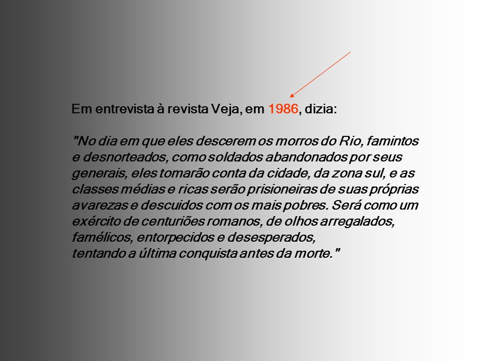 Em entrevista à revista Veja, em 1986, dizia: No dia em que eles descerem os morros do Rio, famintos e desnorteados, como soldados abandonados por seus generais, eles tomarão conta da cidade, da zona sul, e as classes médias e ricas serão prisioneiras de suas próprias avarezas e descuidos com os mais pobres.