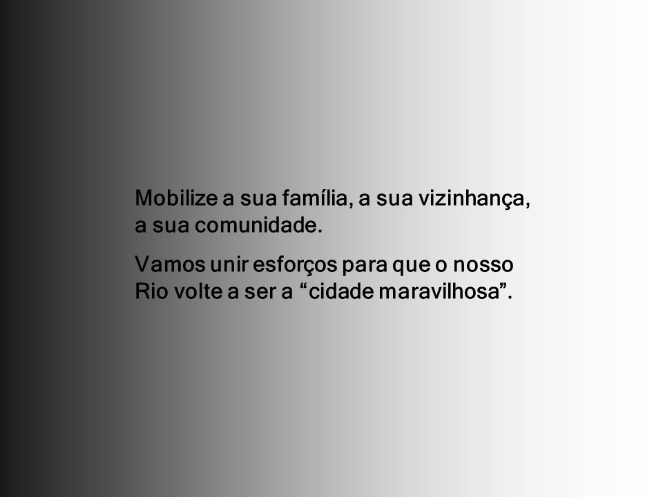 Mobilize a sua família, a sua vizinhança, a sua comunidade. Vamos unir esforços para que o nosso Rio volte a ser a cidade maravilhosa.
