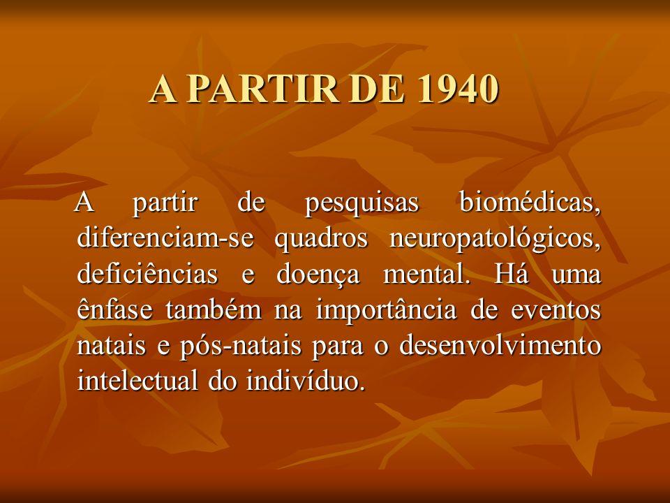 A PARTIR DE 1940 A partir de pesquisas biomédicas, diferenciam-se quadros neuropatológicos, deficiências e doença mental. Há uma ênfase também na impo