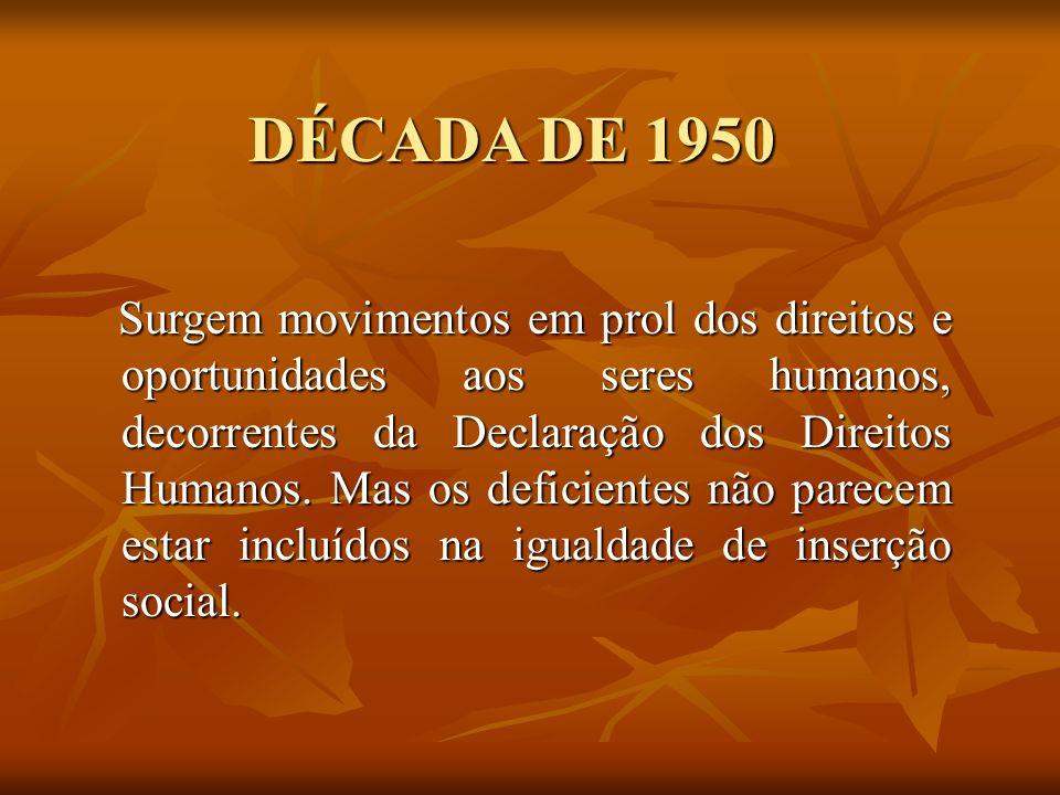 DÉCADA DE 1950 Surgem movimentos em prol dos direitos e oportunidades aos seres humanos, decorrentes da Declaração dos Direitos Humanos. Mas os defici