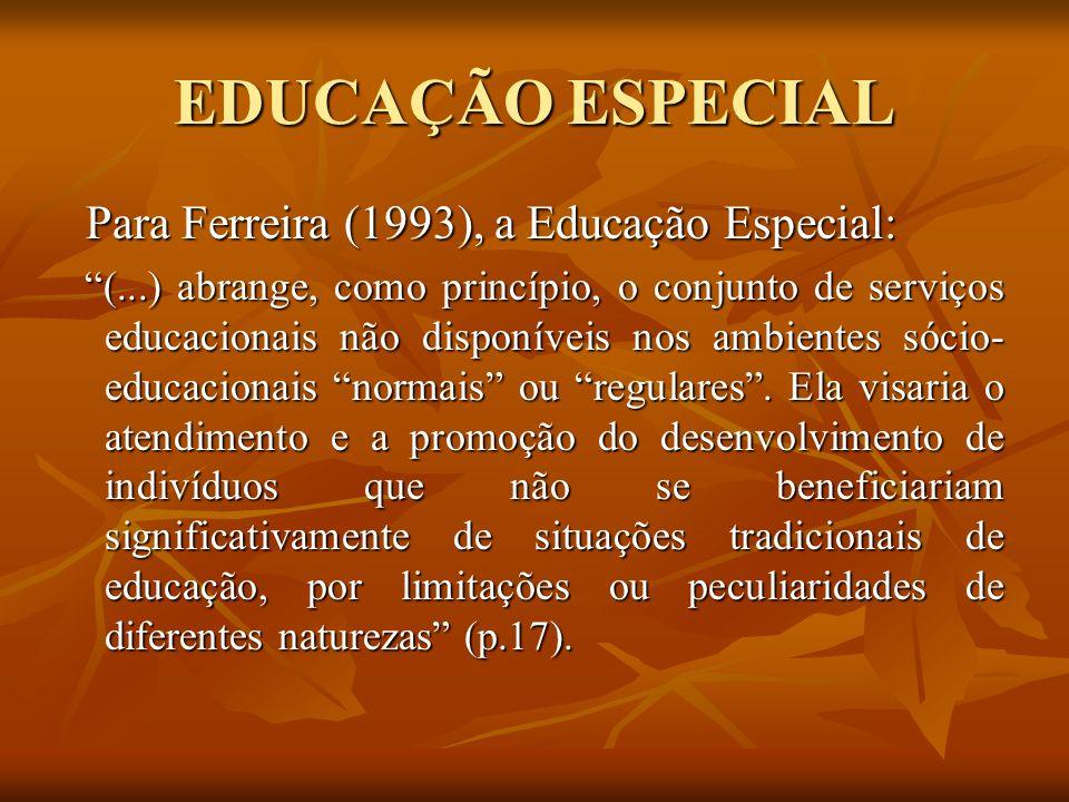 EDUCAÇÃO ESPECIAL Para Ferreira (1993), a Educação Especial: Para Ferreira (1993), a Educação Especial: (...) abrange, como princípio, o conjunto de s