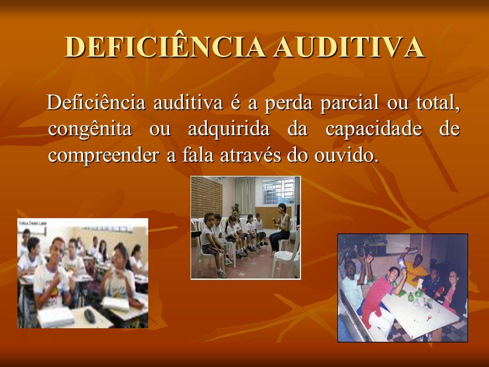 DEFICIÊNCIA AUDITIVA Deficiência auditiva é a perda parcial ou total, congênita ou adquirida da capacidade de compreender a fala através do ouvido. De