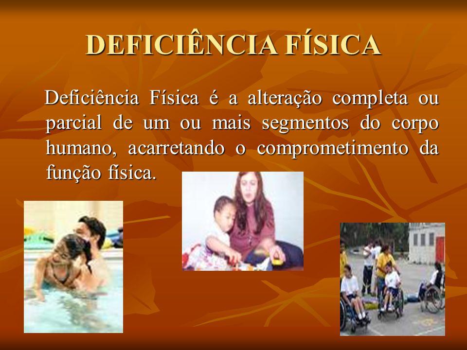 DEFICIÊNCIA FÍSICA Deficiência Física é a alteração completa ou parcial de um ou mais segmentos do corpo humano, acarretando o comprometimento da funç