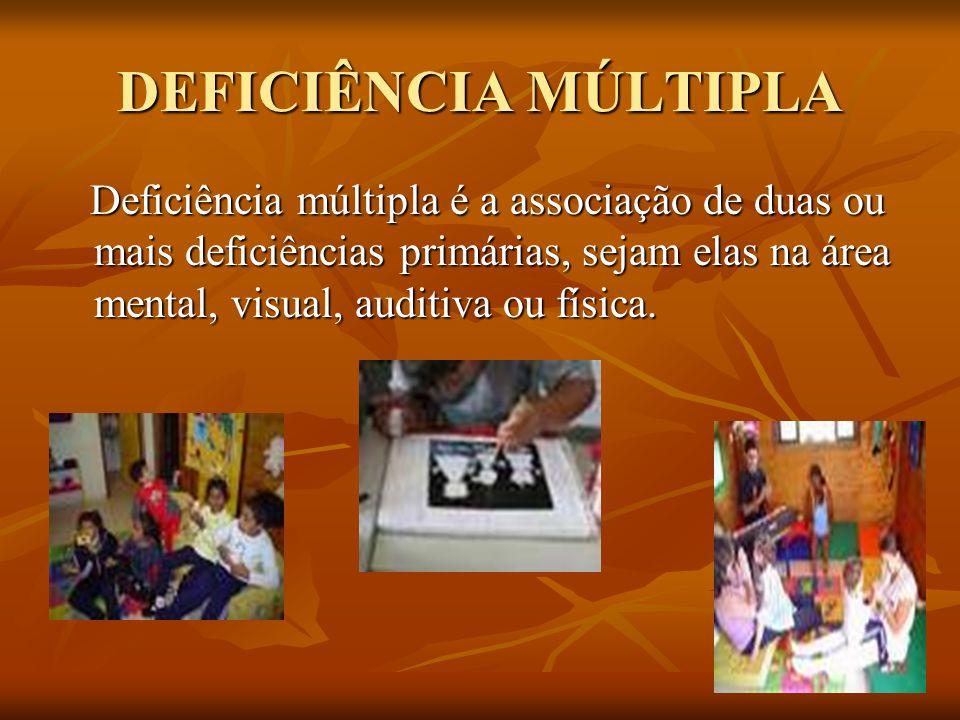 DEFICIÊNCIA MÚLTIPLA Deficiência múltipla é a associação de duas ou mais deficiências primárias, sejam elas na área mental, visual, auditiva ou física