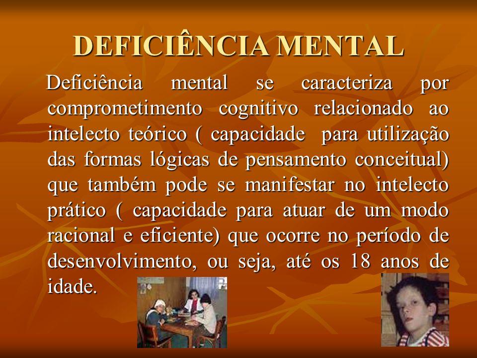 DEFICIÊNCIA MENTAL Deficiência mental se caracteriza por comprometimento cognitivo relacionado ao intelecto teórico ( capacidade para utilização das f