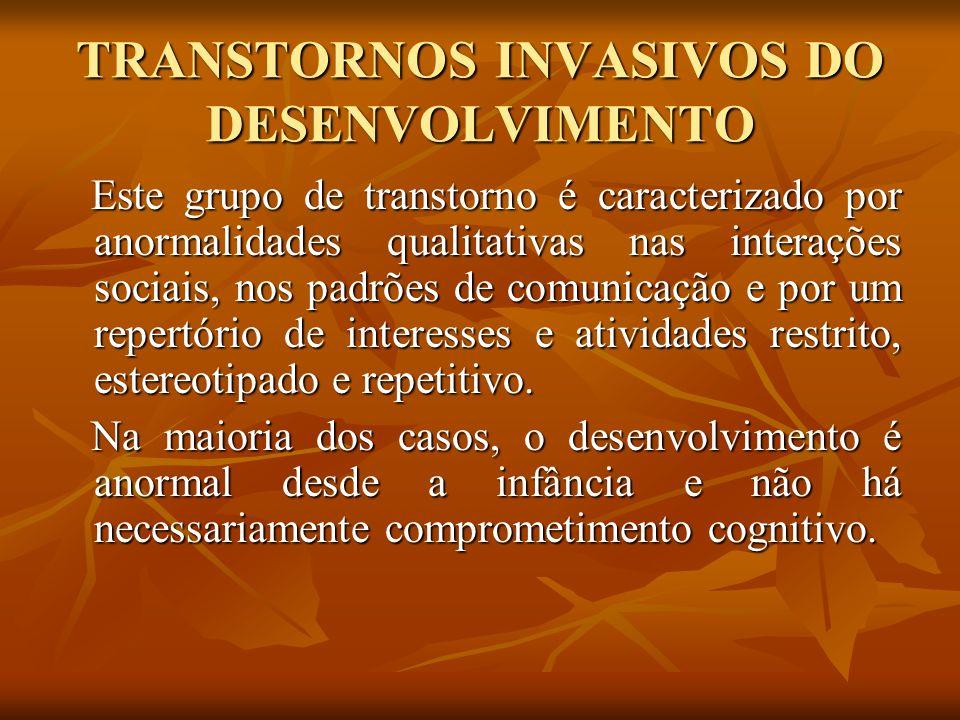 TRANSTORNOS INVASIVOS DO DESENVOLVIMENTO Este grupo de transtorno é caracterizado por anormalidades qualitativas nas interações sociais, nos padrões d