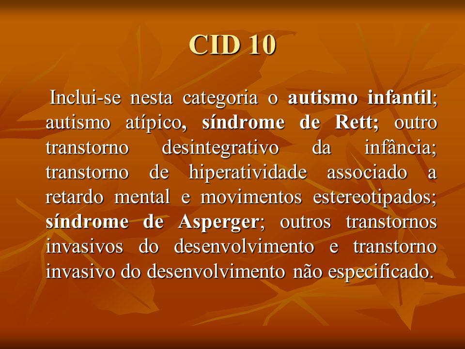 CID 10 Inclui-se nesta categoria o autismo infantil; autismo atípico, síndrome de Rett; outro transtorno desintegrativo da infância; transtorno de hip