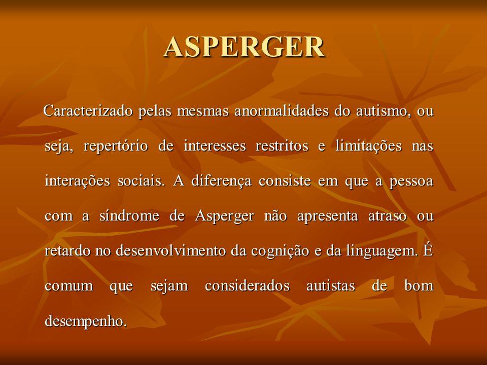 ASPERGER Caracterizado pelas mesmas anormalidades do autismo, ou seja, repertório de interesses restritos e limitações nas interações sociais. A difer