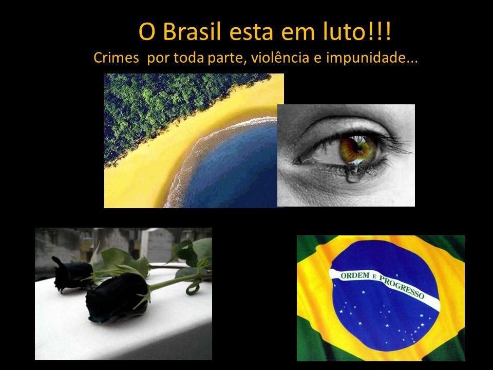 O Brasil esta em luto!!! Crimes por toda parte, violência e impunidade...