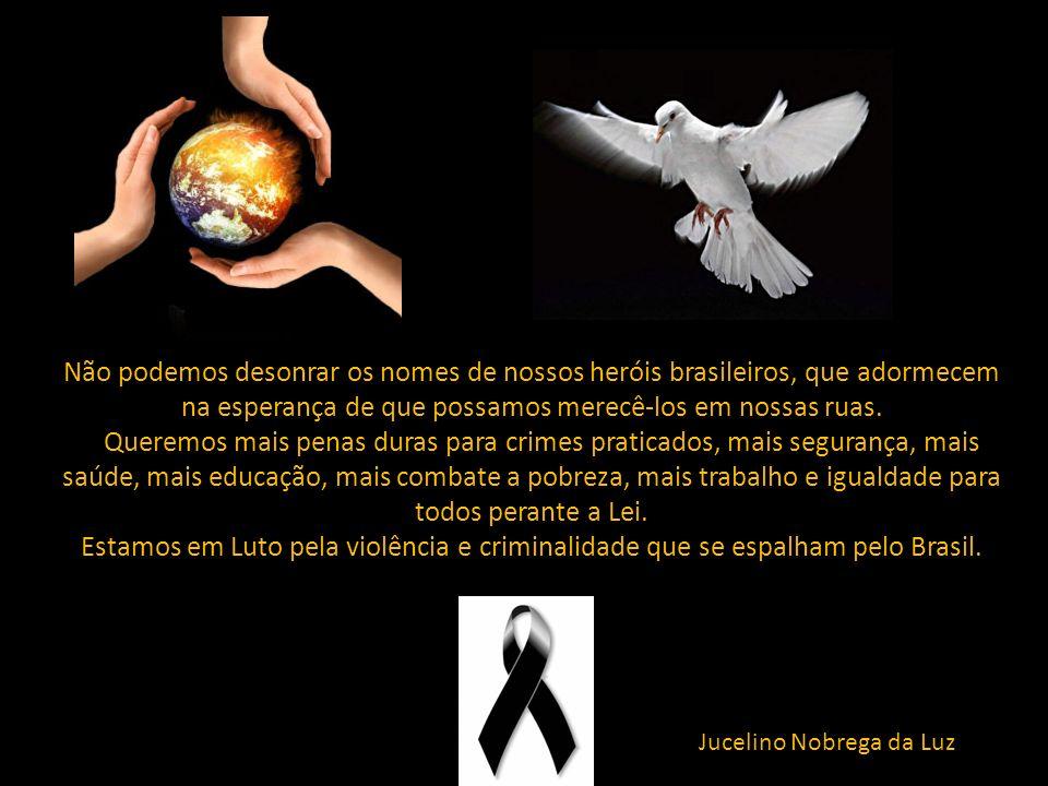 Não podemos desonrar os nomes de nossos heróis brasileiros, que adormecem na esperança de que possamos merecê-los em nossas ruas.