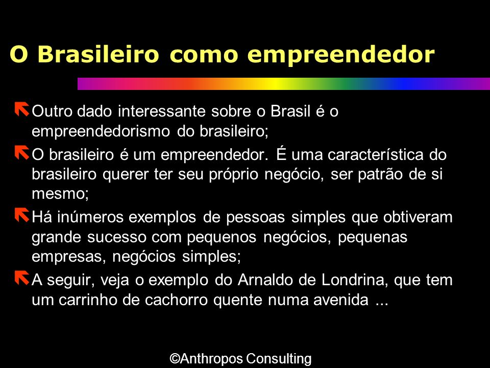 O Brasileiro como empreendedor ë Outro dado interessante sobre o Brasil é o empreendedorismo do brasileiro; ë O brasileiro é um empreendedor. É uma ca