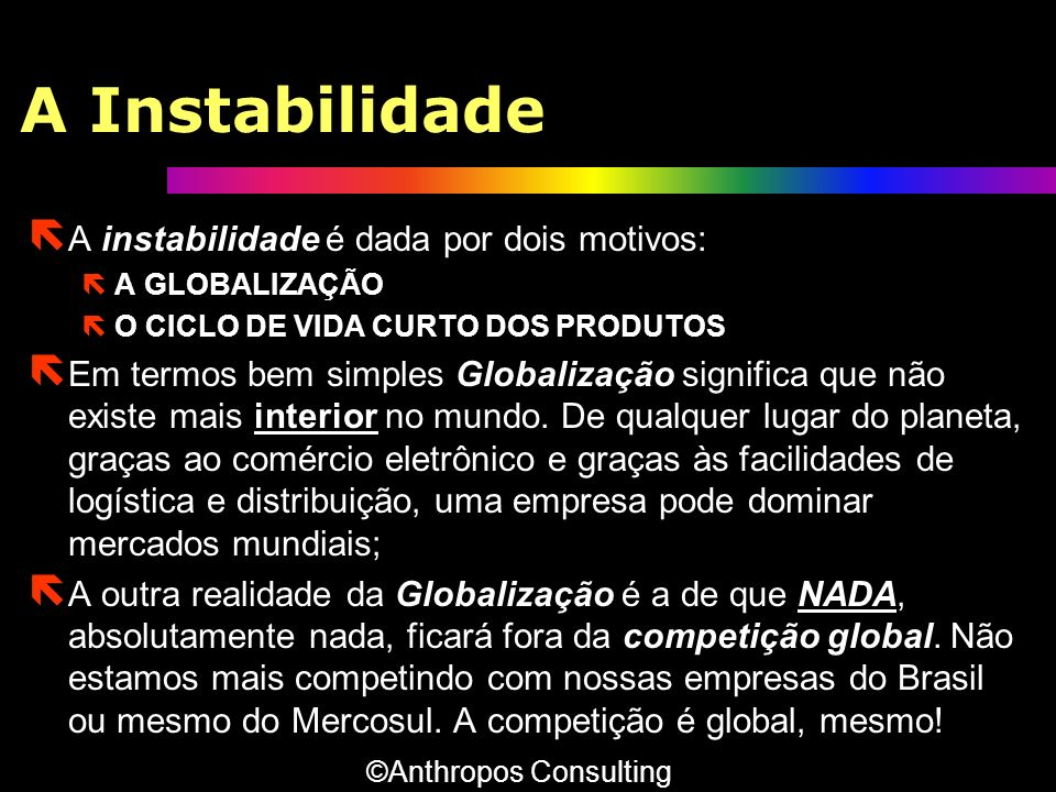 A Instabilidade ë A instabilidade é dada por dois motivos: ëA GLOBALIZAÇÃO ëO CICLO DE VIDA CURTO DOS PRODUTOS ë Em termos bem simples Globalização si
