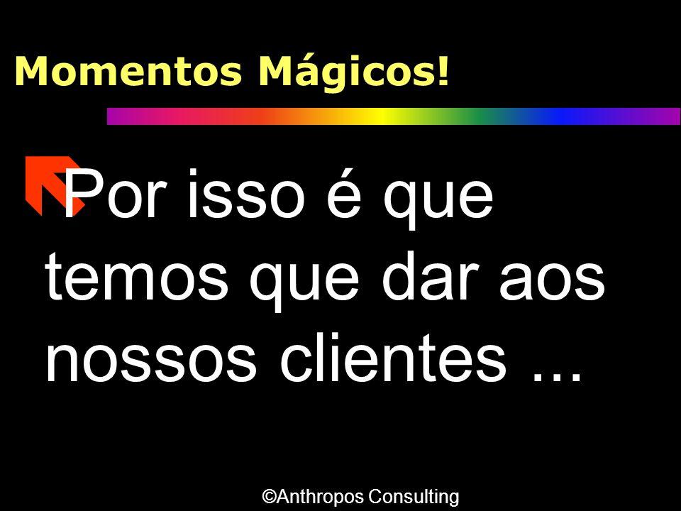 Momentos Mágicos! ë Por isso é que temos que dar aos nossos clientes... ©Anthropos Consulting