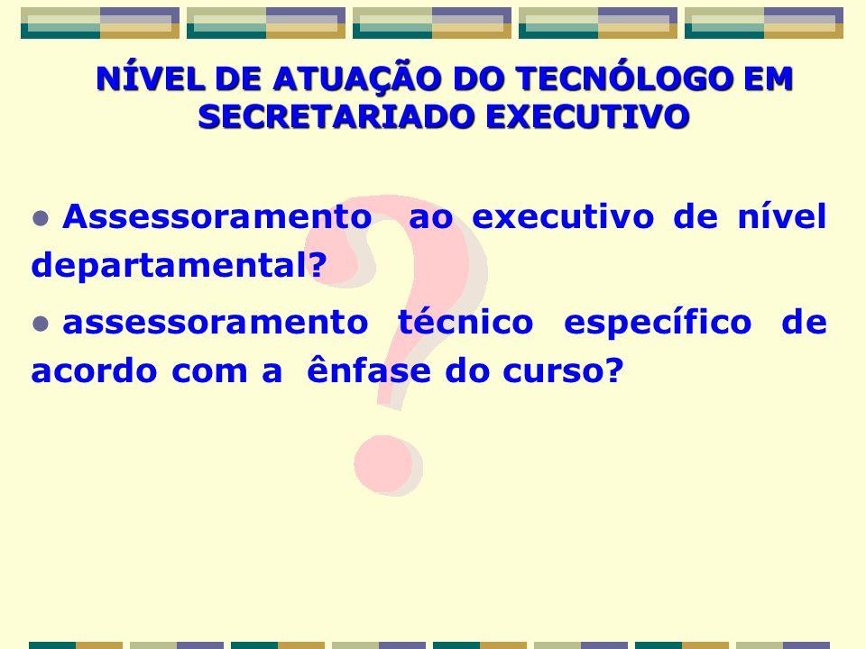 NÍVEL DE ATUAÇÃO DO TECNÓLOGO EM SECRETARIADO EXECUTIVO Assessoramento ao executivo de nível departamental? assessoramento técnico específico de acord