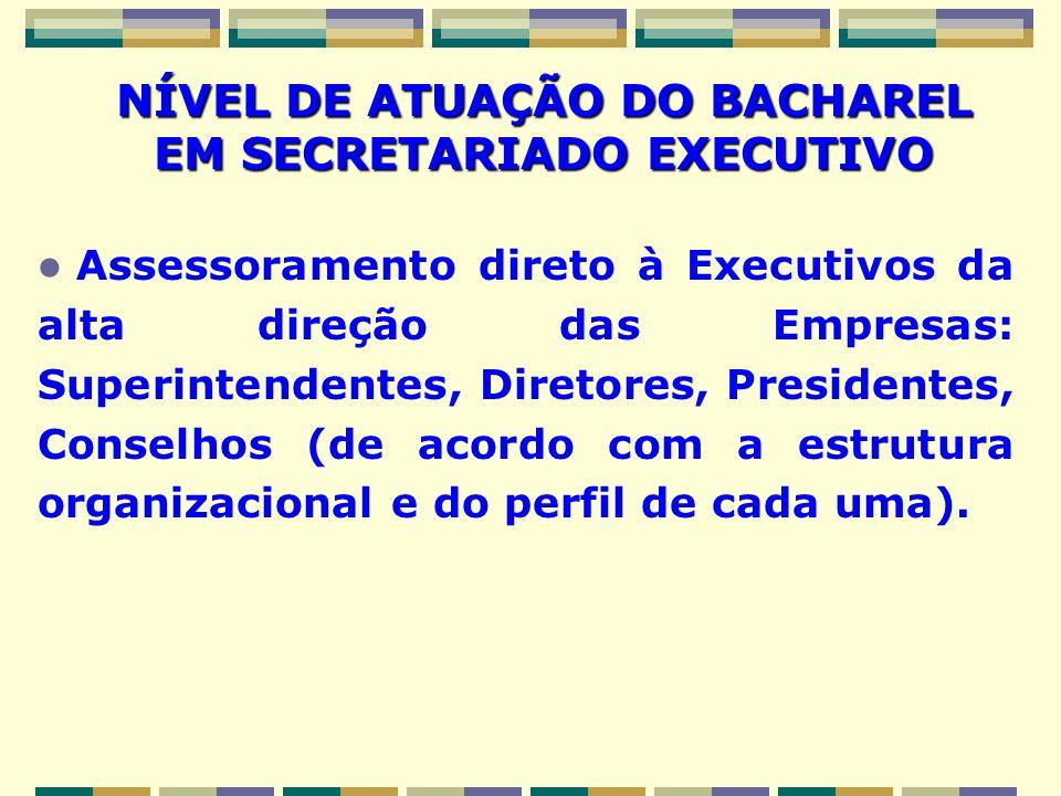 NÍVEL DE ATUAÇÃO DO BACHAREL EM SECRETARIADO EXECUTIVO Assessoramento direto à Executivos da alta direção das Empresas: Superintendentes, Diretores, P