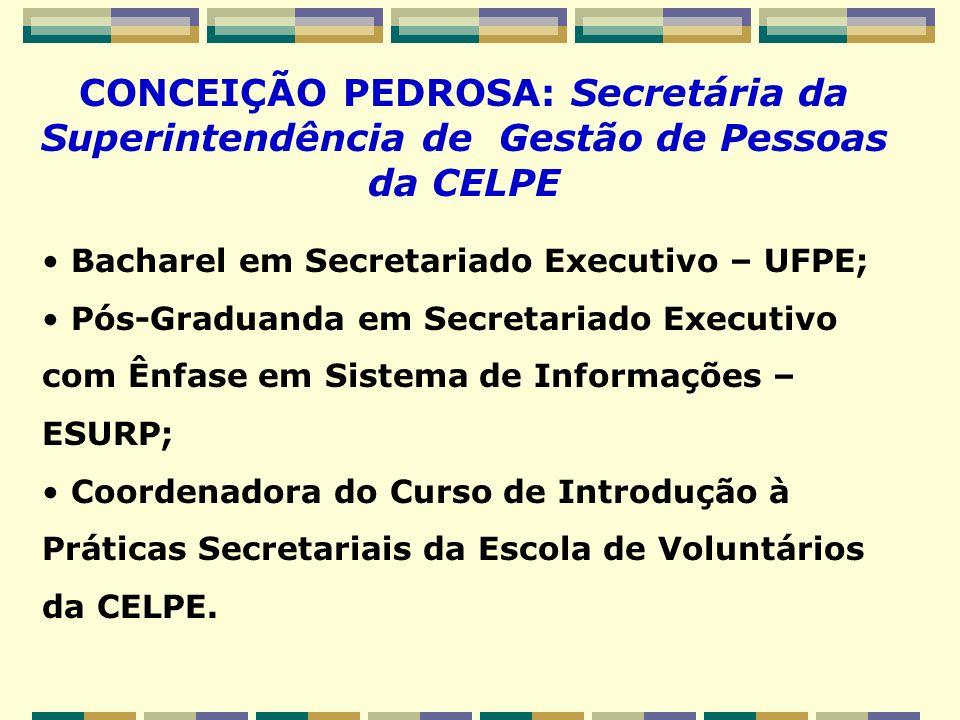 CONCEIÇÃO PEDROSA: Secretária da Superintendência de Gestão de Pessoas da CELPE Bacharel em Secretariado Executivo – UFPE; Pós-Graduanda em Secretaria