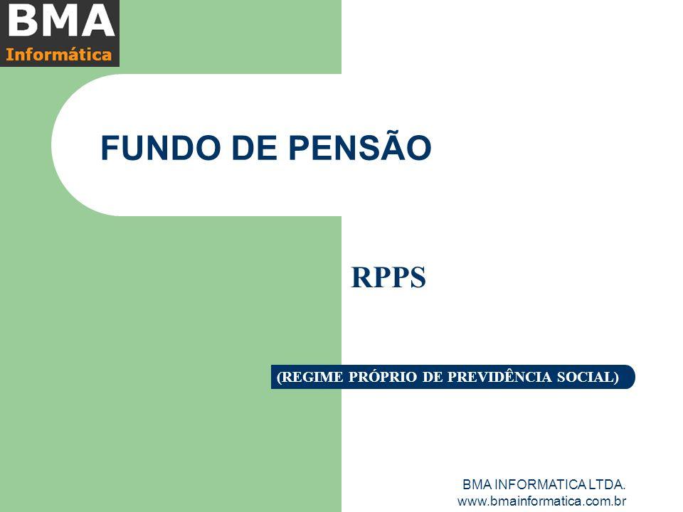 BMA INFORMATICA LTDA. www.bmainformatica.com.br FUNDO DE PENSÃO RPPS (REGIME PRÓPRIO DE PREVIDÊNCIA SOCIAL)