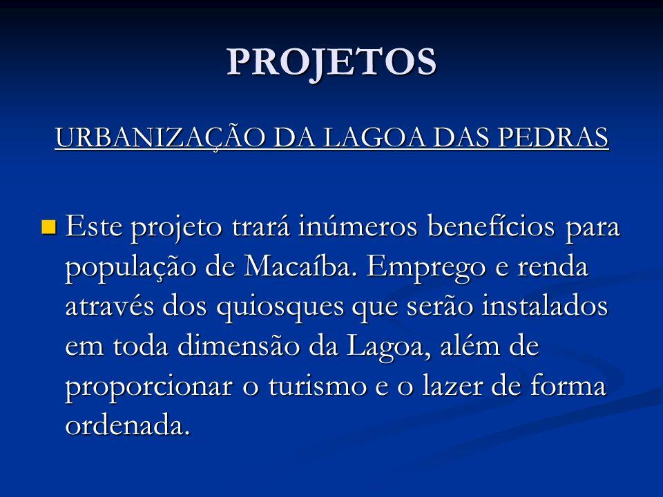 PROJETOS URBANIZAÇÃO DA LAGOA DAS PEDRAS Este projeto trará inúmeros benefícios para população de Macaíba. Emprego e renda através dos quiosques que s