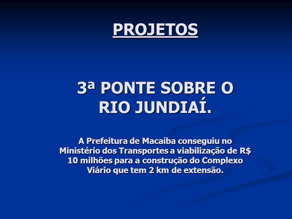 PROJETOS 3ª PONTE SOBRE O RIO JUNDIAÍ. A Prefeitura de Macaíba conseguiu no Ministério dos Transportes a viabilização de R$ 10 milhões para a construç