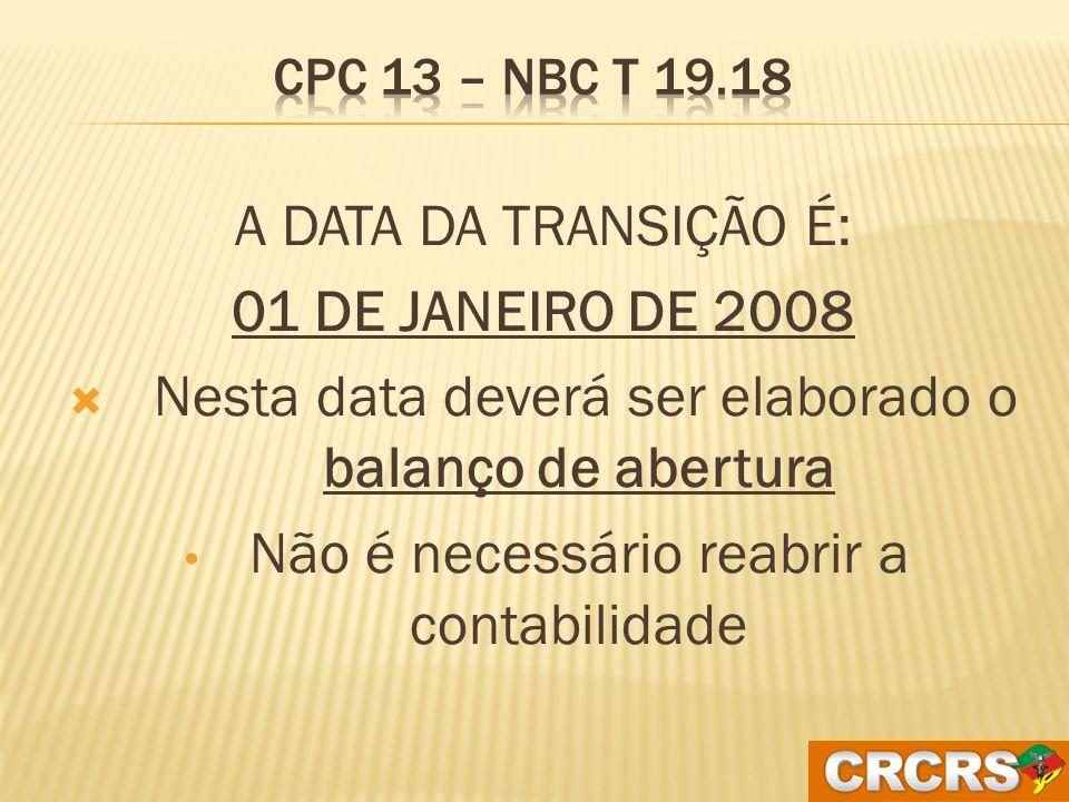 A ENTIDADE DEVE ELABORAR BALANÇO PATRIMONIAL INICIAL NA DATA DE TRANSIÇÃO. CPC 13 – NBC T 19.18