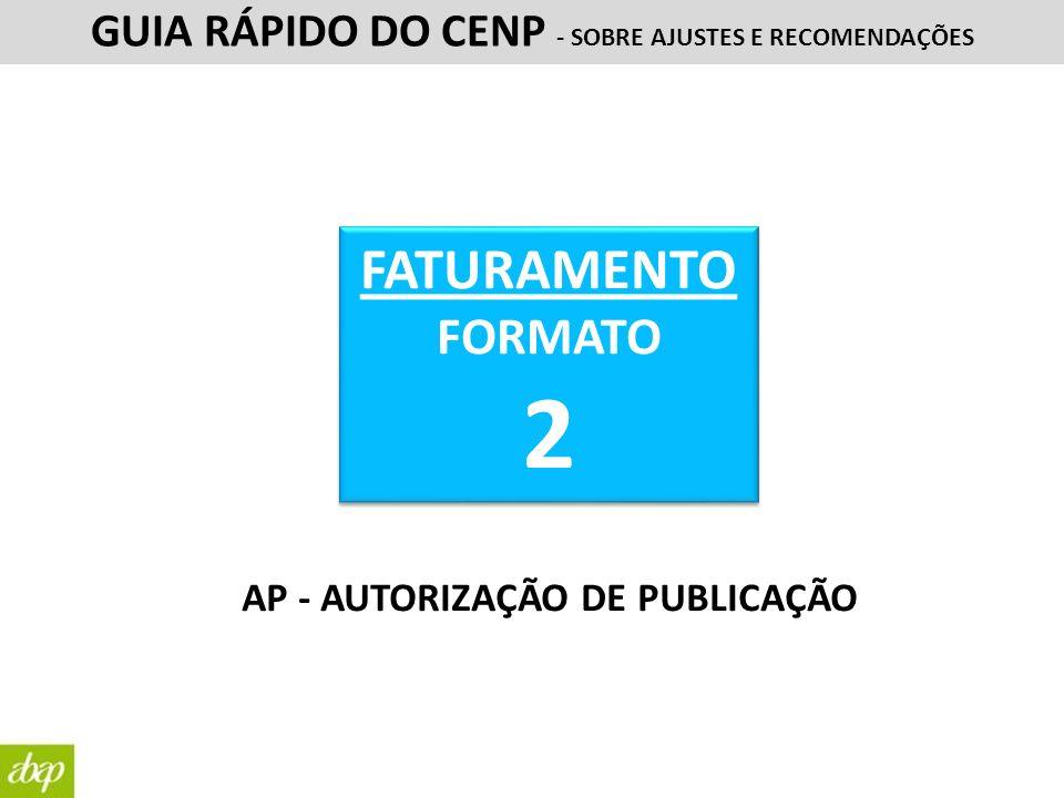 FATURAMENTO FORMATO 2 FATURAMENTO FORMATO 2 GUIA RÁPIDO DO CENP - SOBRE AJUSTES E RECOMENDAÇÕES AP - AUTORIZAÇÃO DE PUBLICAÇÃO