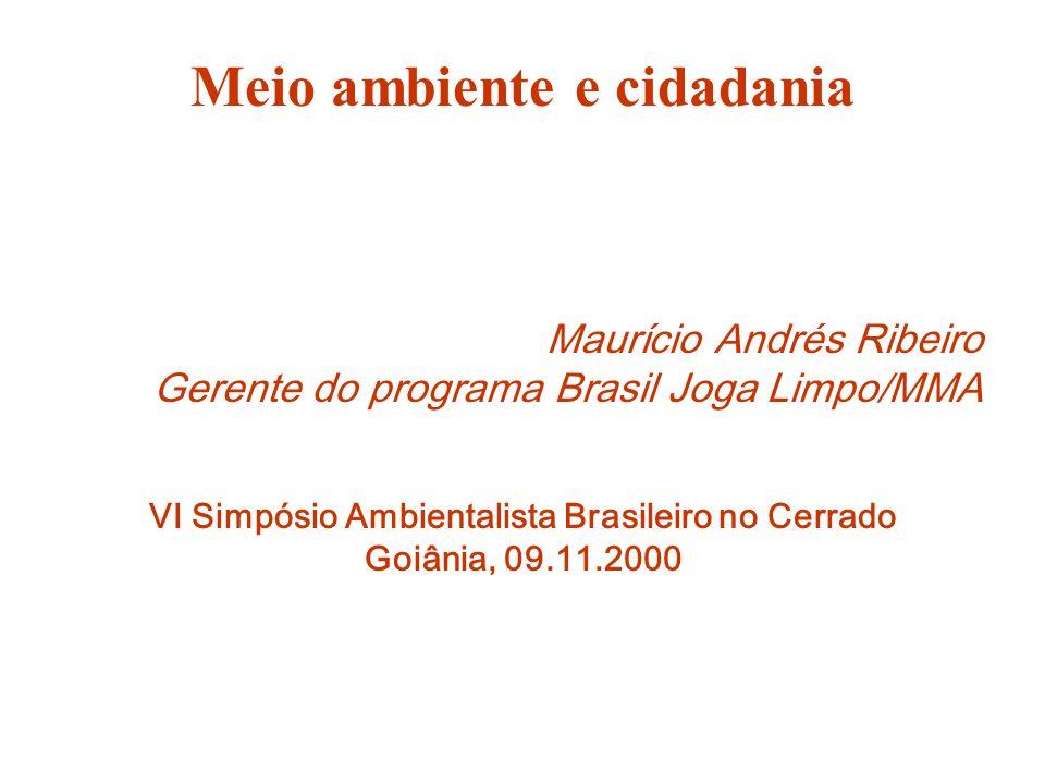 Meio ambiente e cidadania Maurício Andrés Ribeiro Gerente do programa Brasil Joga Limpo/MMA VI Simpósio Ambientalista Brasileiro no Cerrado Goiânia, 0