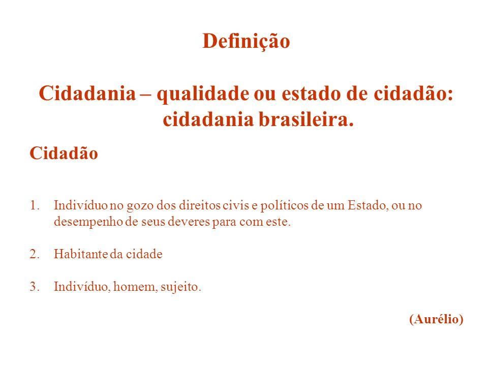Definição Cidadania – qualidade ou estado de cidadão: cidadania brasileira. Cidadão 1.Indivíduo no gozo dos direitos civis e políticos de um Estado, o