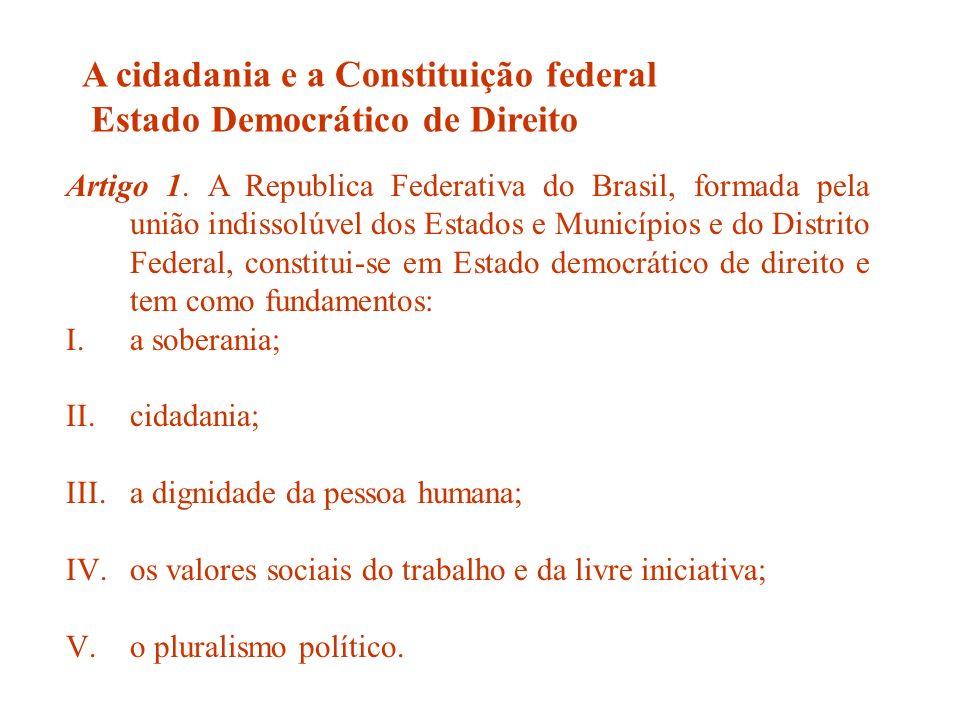 Artigo 1. A Republica Federativa do Brasil, formada pela união indissolúvel dos Estados e Municípios e do Distrito Federal, constitui-se em Estado dem