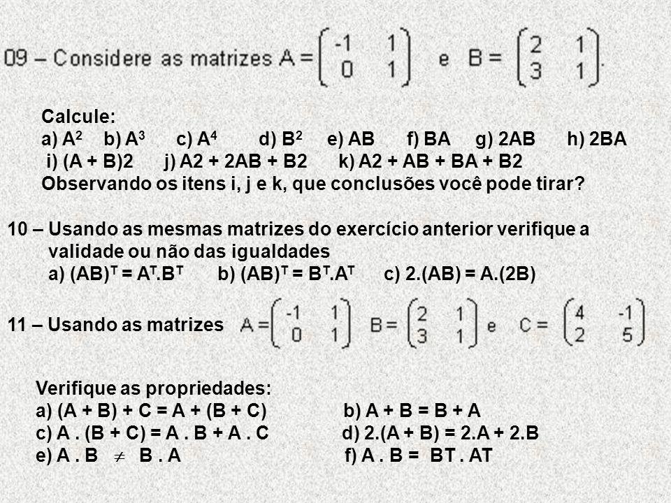 Calcule: a) A 2 b) A 3 c) A 4 d) B 2 e) AB f) BA g) 2AB h) 2BA i) (A + B)2 j) A2 + 2AB + B2 k) A2 + AB + BA + B2 Observando os itens i, j e k, que conclusões você pode tirar.