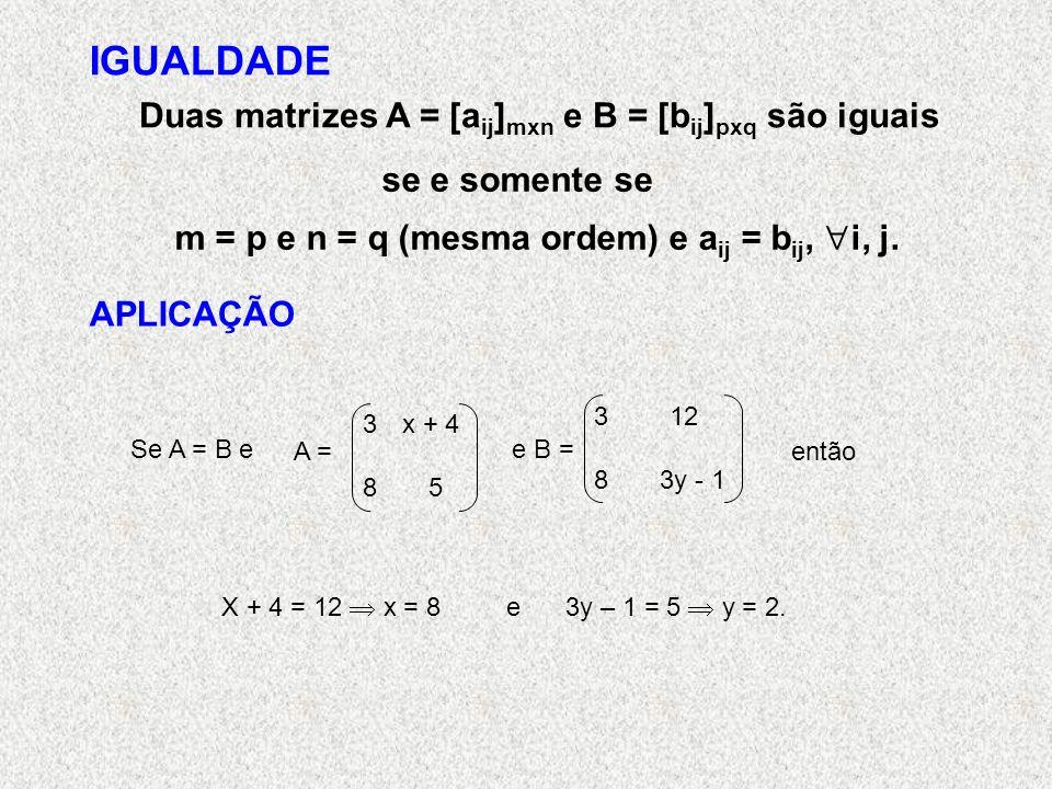 IGUALDADE Duas matrizes A = [a ij ] mxn e B = [b ij ] pxq são iguais se e somente se m = p e n = q (mesma ordem) e a ij = b ij, i, j.