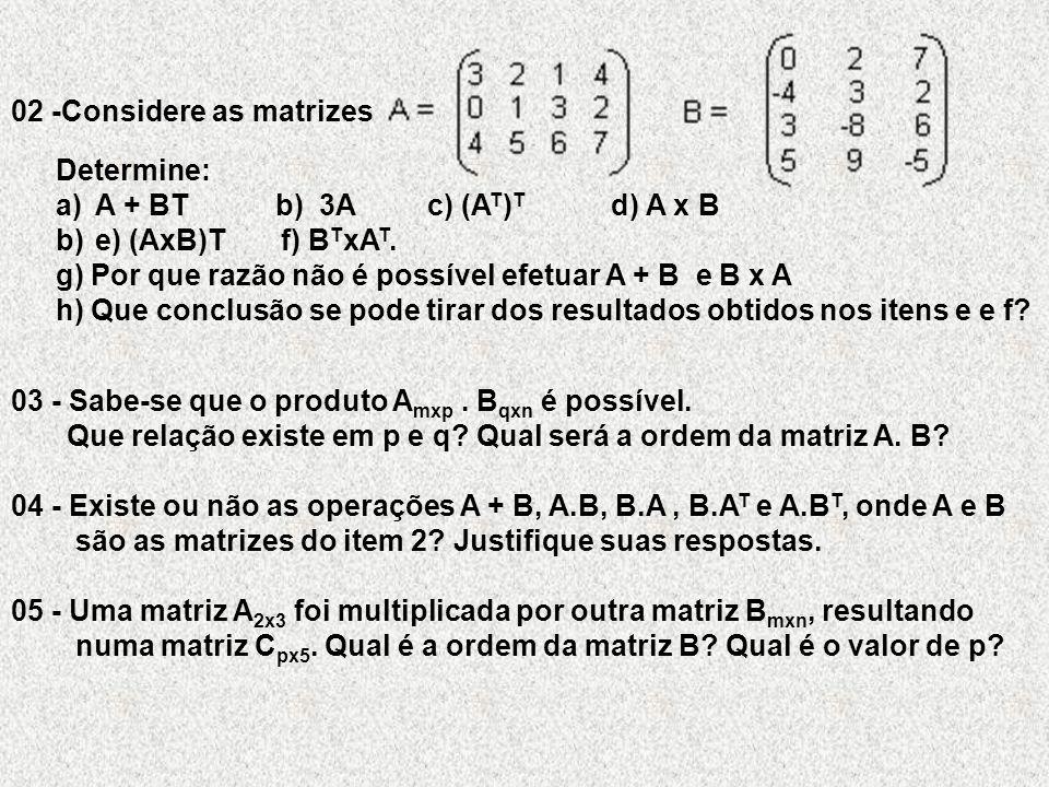 02 -Considere as matrizes Determine: a)A + BT b) 3A c) (A T ) T d) A x B b)e) (AxB)T f) B T xA T.