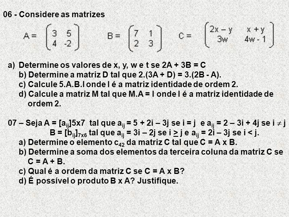 06 - Considere as matrizes a)Determine os valores de x, y, w e t se 2A + 3B = C b) Determine a matriz D tal que 2.(3A + D) = 3.(2B - A). c) Calcule 5.