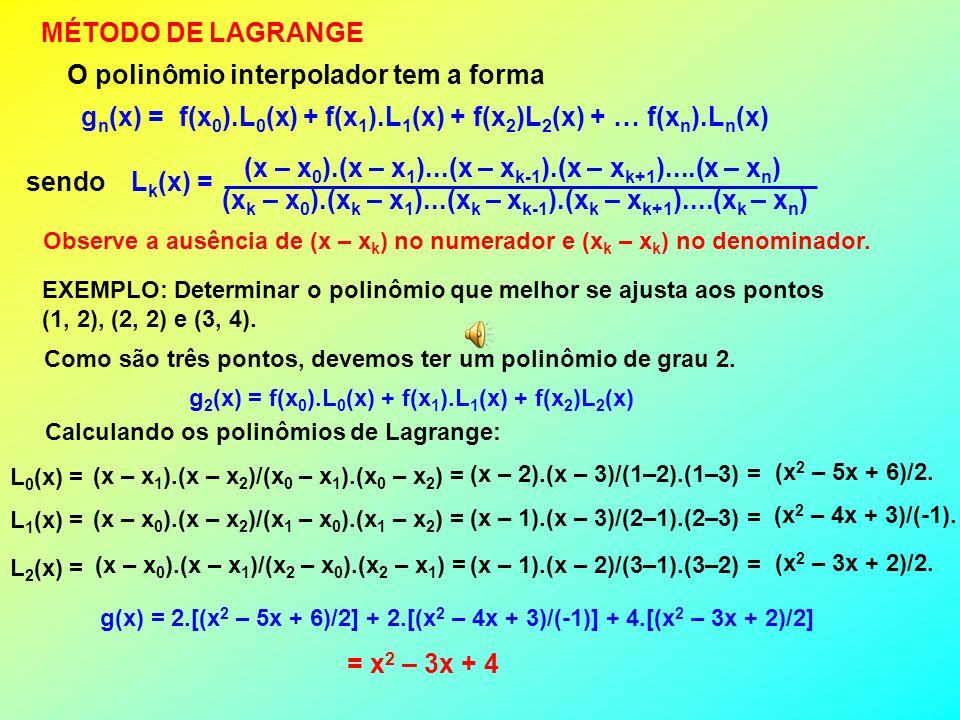 MÉTODO DE LAGRANGE O polinômio interpolador tem a forma g n (x) = f(x 0 ).L 0 (x) + f(x 1 ).L 1 (x) + f(x 2 )L 2 (x) + … f(x n ).L n (x) sendo L k (x) = (x – x 0 ).(x – x 1 )...(x – x k-1 ).(x – x k+1 )....(x – x n ) (x k – x 0 ).(x k – x 1 )...(x k – x k-1 ).(x k – x k+1 )....(x k – x n ) Observe a ausência de (x – x k ) no numerador e (x k – x k ) no denominador.