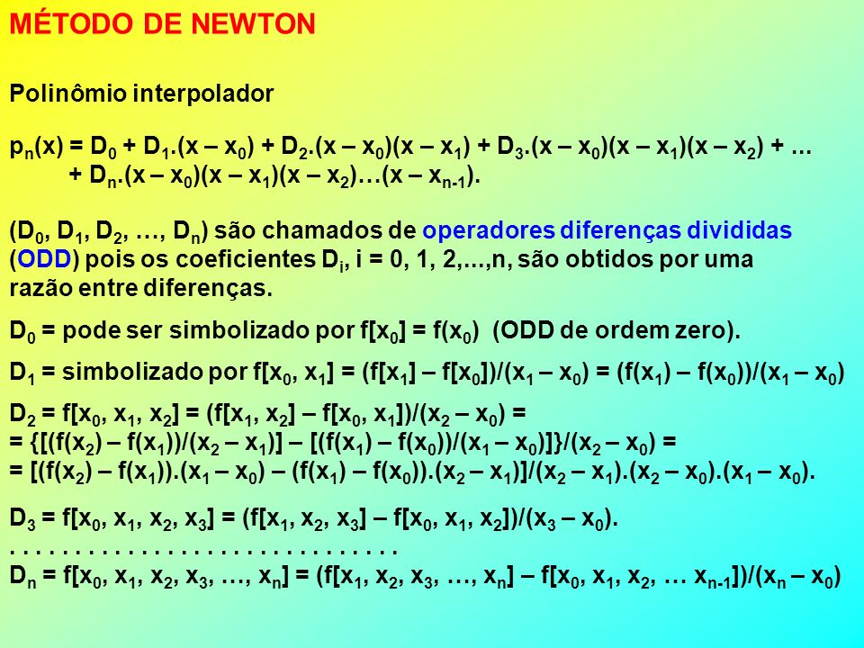 MÉTODO DE NEWTON Polinômio interpolador p n (x) = D 0 + D 1.(x – x 0 ) + D 2.(x – x 0 )(x – x 1 ) + D 3.(x – x 0 )(x – x 1 )(x – x 2 ) +...