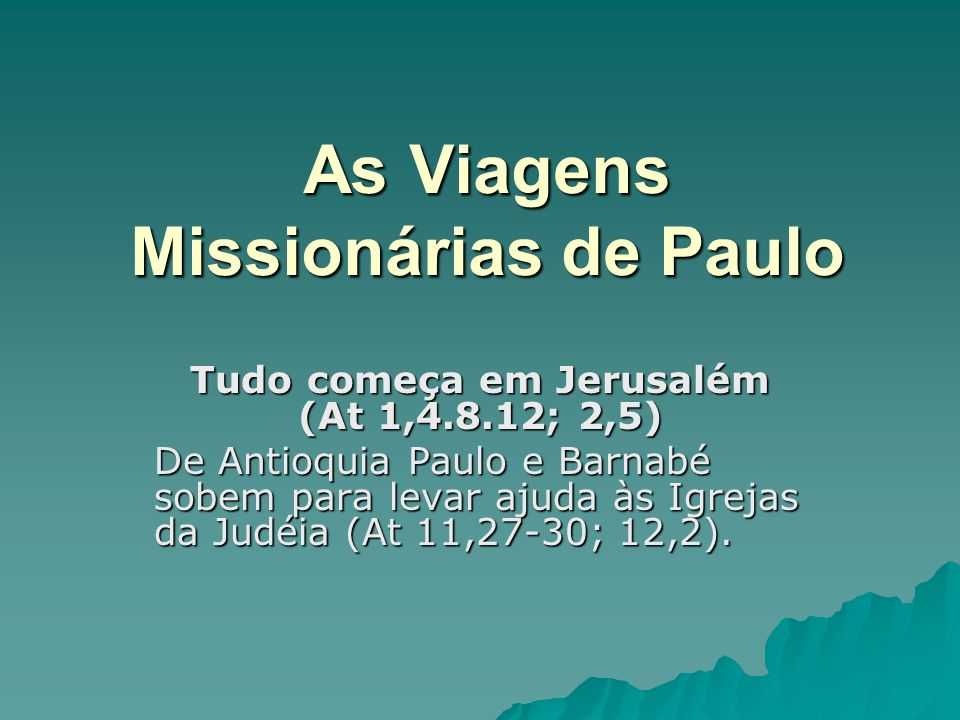 As Viagens Missionárias de Paulo Tudo começa em Jerusalém (At 1,4.8.12; 2,5) De Antioquia Paulo e Barnabé sobem para levar ajuda às Igrejas da Judéia