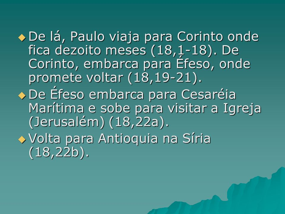 De lá, Paulo viaja para Corinto onde fica dezoito meses (18,1-18). De Corinto, embarca para Éfeso, onde promete voltar (18,19-21). De lá, Paulo viaja