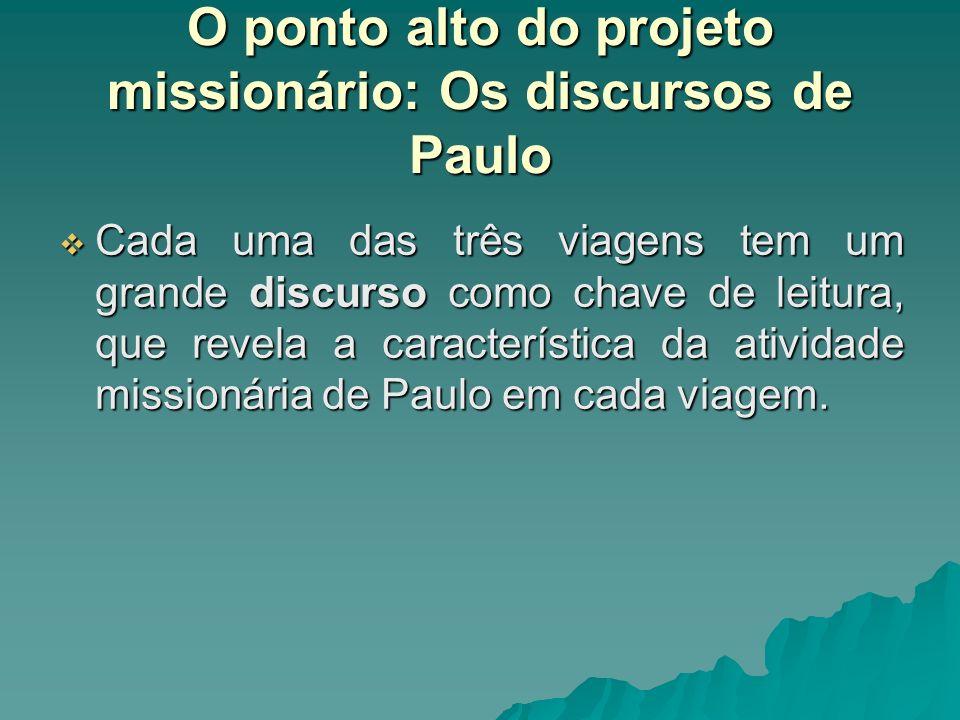 O ponto alto do projeto missionário: Os discursos de Paulo Cada uma das três viagens tem um grande discurso como chave de leitura, que revela a caract