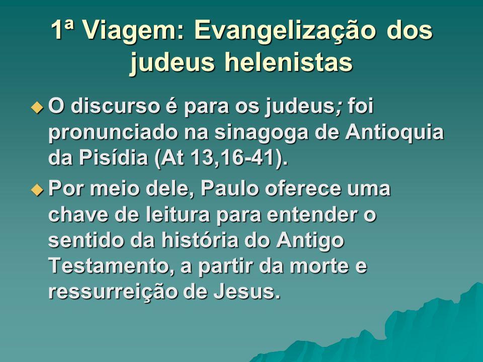 1ª Viagem: Evangelização dos judeus helenistas O discurso é para os judeus; foi pronunciado na sinagoga de Antioquia da Pisídia (At 13,16-41). O discu
