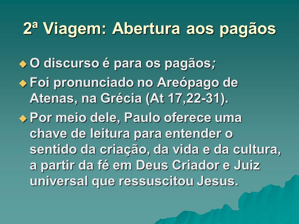 2ª Viagem: Abertura aos pagãos O discurso é para os pagãos; O discurso é para os pagãos; Foi pronunciado no Areópago de Atenas, na Grécia (At 17,22-31