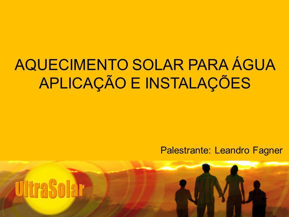 AQUECIMENTO SOLAR PARA ÁGUA APLICAÇÃO E INSTALAÇÕES Palestrante: Leandro Fagner