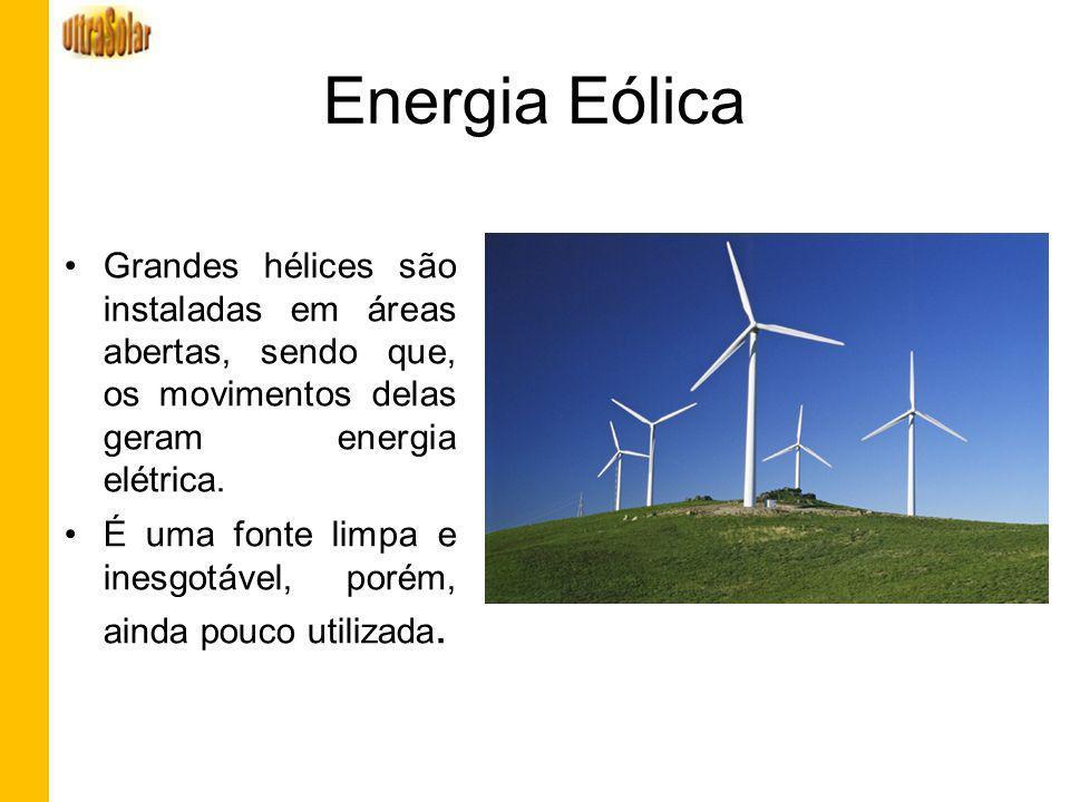 Energia Eólica Grandes hélices são instaladas em áreas abertas, sendo que, os movimentos delas geram energia elétrica. É uma fonte limpa e inesgotável