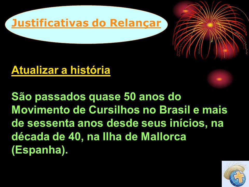 Justificativas do Relançar Atualizar a história São passados quase 50 anos do Movimento de Cursilhos no Brasil e mais de sessenta anos desde seus iníc