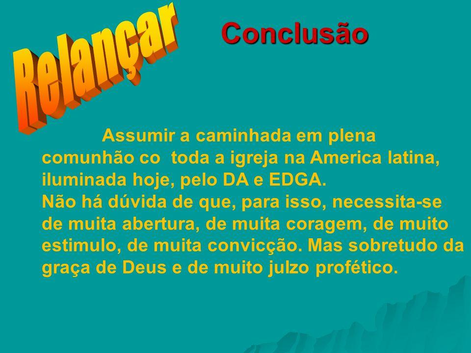 Conclusão Assumir a caminhada em plena comunhão co toda a igreja na America latina, iluminada hoje, pelo DA e EDGA. Não há dúvida de que, para isso, n