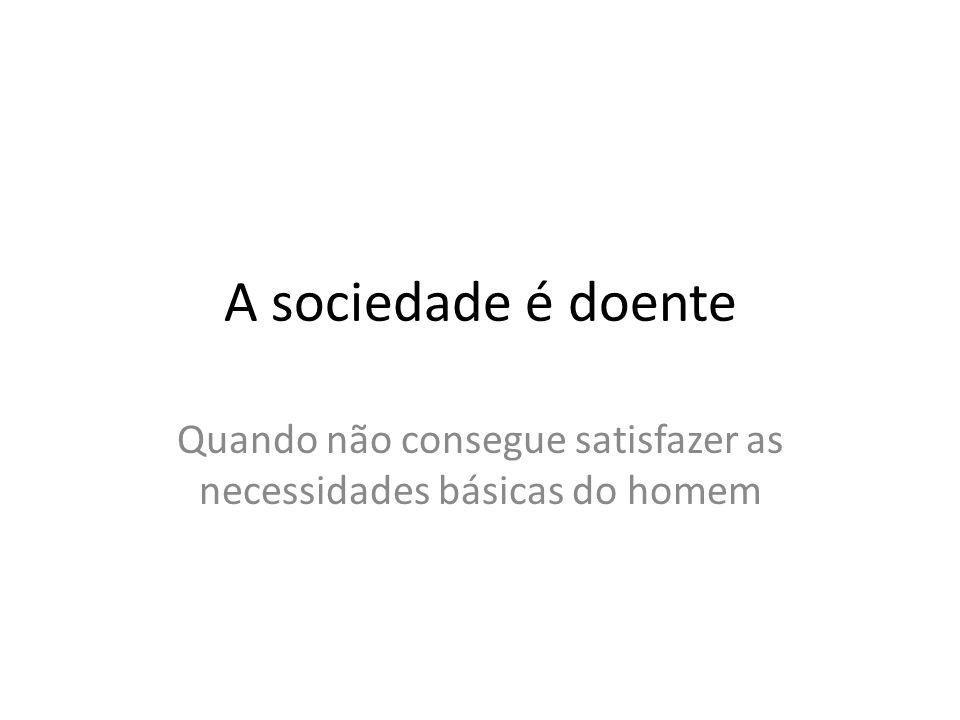 A sociedade é doente Quando não consegue satisfazer as necessidades básicas do homem
