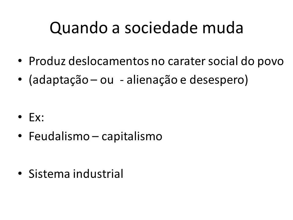 Quando a sociedade muda Produz deslocamentos no carater social do povo (adaptação – ou - alienação e desespero) Ex: Feudalismo – capitalismo Sistema i