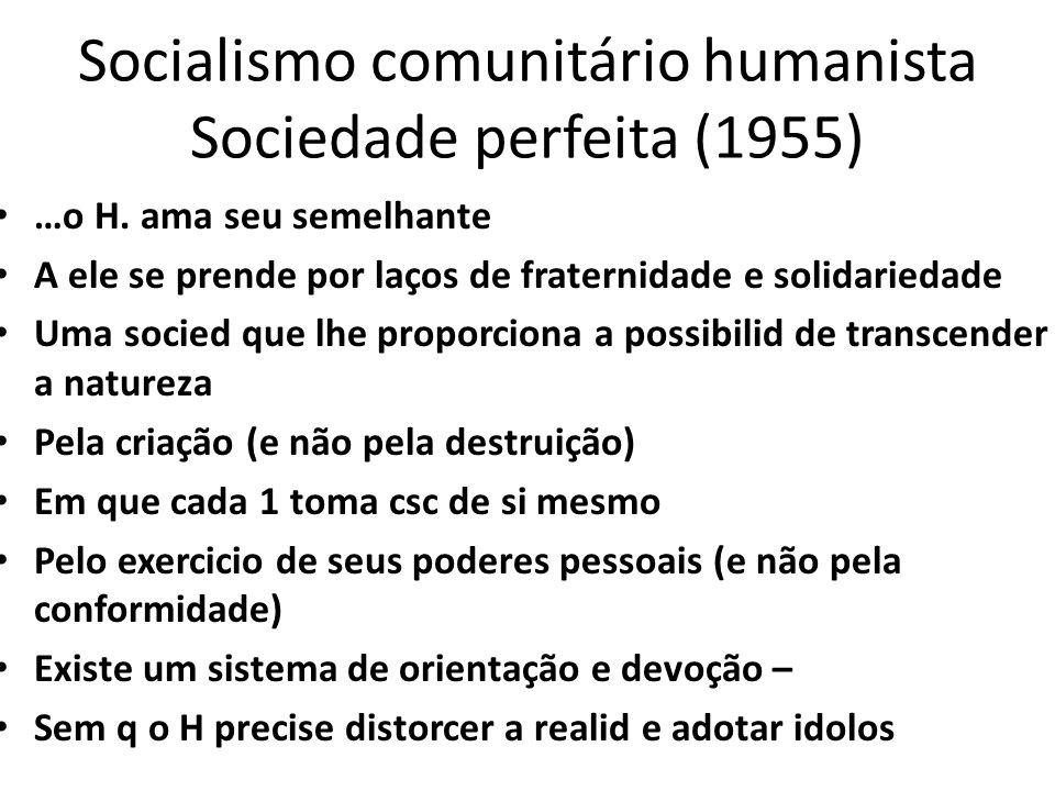 Socialismo comunitário humanista Sociedade perfeita (1955) …o H. ama seu semelhante A ele se prende por laços de fraternidade e solidariedade Uma soci