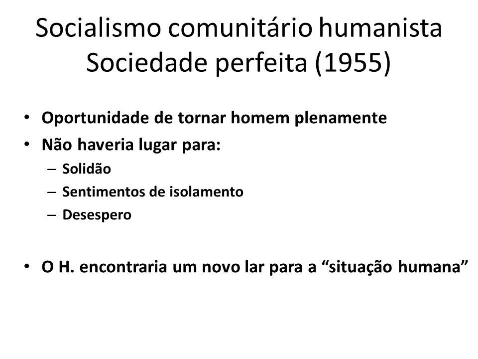 Socialismo comunitário humanista Sociedade perfeita (1955) Oportunidade de tornar homem plenamente Não haveria lugar para: – Solidão – Sentimentos de
